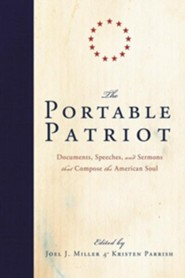 The Portable Patriot: Documents, Speeches, and Sermons That Compose the American Soul  -     By: Joel Miller, Kristen Parrish