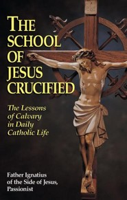 The School of Jesus Crucified: The Lessons of Calvary in Daily Catholic Life  -     By: Father Ignatius