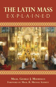 The Latin Mass Explained  -     By: Monsignor George Moorman