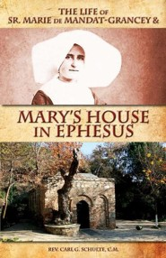 The Life of Sr. Marie de Mandat-Grancey & Mary's House in Ephesus  -     By: Rev. Carl G. Schulte C.M.