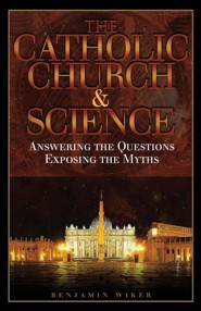 The Catholic Church and Science: Answering the Questions, Exposing the Myths  -     By: Benjamin Wiker