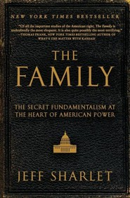The Family: The Secret Fundamentalism at the Heart of American Power  -     By: Jeff Sharlet