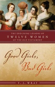 Good Girls, Bad Girls: The Enduring Lessons of Twelve Women of the Old Testament  -     By: T.J. Wray