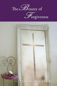 The Beauty of Forgiveness  -     By: Todd Rettburg