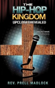 The Hip-Hop Kingdom Upclose and Revealed  -     By: Rev. Prell Madlock