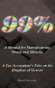 99%: A Manual for Manufacturing Money and Miracles  -     By: Ron Edwards