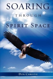 Soaring Through Spirit Space  -     By: Don Christie