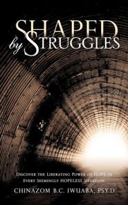 Shaped by Struggles  -     By: Chinazom B.C. Iwuaba Psy.D.