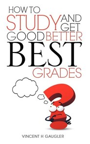 How to Study and Get Good Better Best Grades  -     By: Vincent H. Gaugler