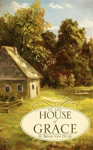 In the House of Grace  -     By: M. Brian Van Dunk
