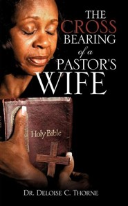 The Cross Bearing of a Pastor's Wife  -     By: Dr. Deloise C. Thorne