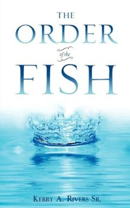 The Order of the Fish  -     By: Kerry A. Rivers Sr.