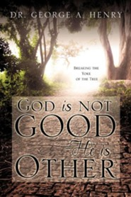 God Is Not Good - He Is Other  -     By: Dr. George A. Henry