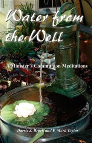 Water from the Well: A Minister's Communion Meditations  -     By: Darris J. Brock, P. Mark Taylor