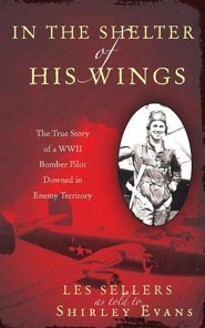 In the Shelter of His Wings: The True Story of a WWII Bomber Pilot Downed in Enemy Territory  -     By: Les Sellers, Shirley Evans