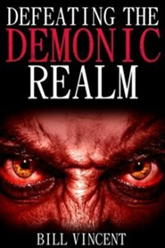 Defeating the Demonic Realm: Revelations of Demonic Spirits & Curses  -     By: Bill Vincent