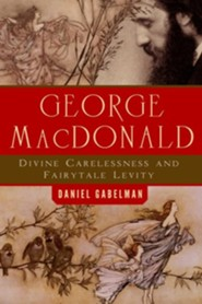 George MacDonald: Divine Carelessness and Fairytale Levity  -     By: Daniel Gabelman