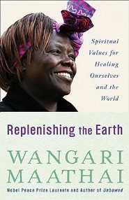 Replenishing the Earth: Spiritual Values for Healing Ourselves and the World  -     By: Wangari Muta Maathai