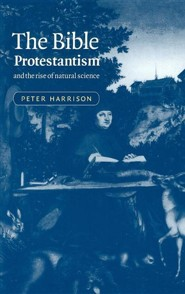 The Bible, Protestantism, and the Rise of Natural Science  -     By: Peter Harrison