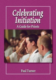 Celebrating Initiation: A Guide for Priests  -     Edited By: Jerry Galipeau     By: Paul Turner