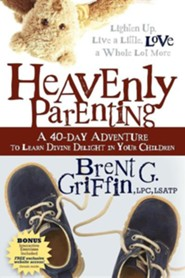 Heavenly Parenting: A 40-Day Adventure to Learn Divine Delight in Your Children  -     By: Brent G. Griffin