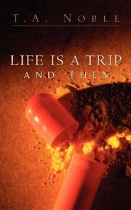 Life Is a Trip and Then...  -     By: T.A. Noble