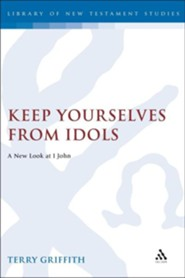 Keep Yourselves from Idols: A New Look at 1 John   -     By: Terry Griffith