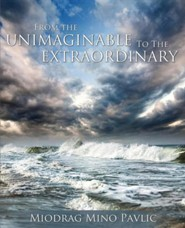 From the Unimaginable to the Extraordinary  -     By: Miodrag Mino Pavlic