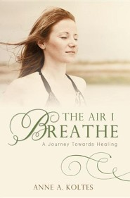 The Air I Breathe: A Journey Towards Healing  -     By: Anne A. Koltes