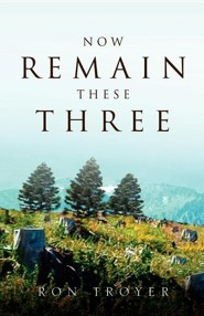 Now Remain These Three  -     By: Ron Troyer