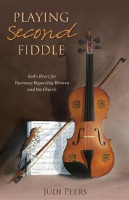 Playing Second Fiddle: God's Heart for Harmony Regarding Women and the Church  -     By: Judi Peers