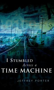 I Stumbled Across a Time Machine  -     By: Jeffrey E. Porter