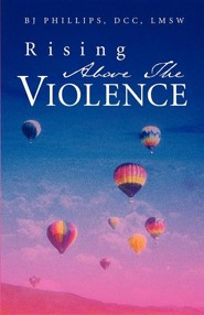 Rising Above the Violence  -     By: BJ Phillips
