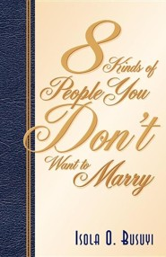 8 Kinds of People You Don't Want to Marry  -     By: Isola O. Busuyi
