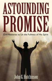 Astounding Promise: God Restores to Us the Fullness of His Spirit  -     By: John G. Hutchinson