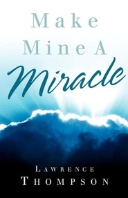 Make Mine a Miracle  -     By: Lawrence Thompson