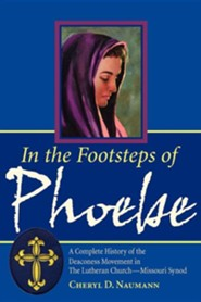 In the Footsteps of Phoebe a Complete History of the Deaconess Movement in the Lutheran Church Missouri Synod  -     By: Cheryl D. Naumann
