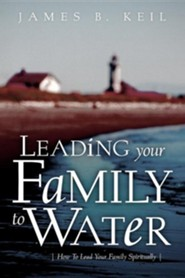 Leading Your Family to Water  -     By: James B. Keil