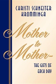Mother to Mother-The Gifts of Each Day  -     By: Christi Schneiter Kromminga