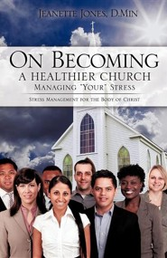 On Becoming a Healthier Church: Managing Your Stress  -     By: Jeanette Jones D.Min.