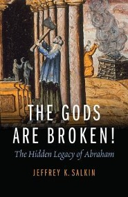 The Gods Are Broken!: The Hidden Legacy of Abraham  -     By: Jeffrey K. Salkin