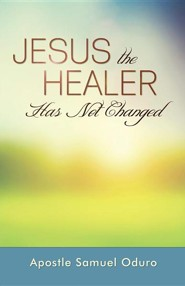 Jesus the Healer Has Not Changed  -     By: Samuel Oduro