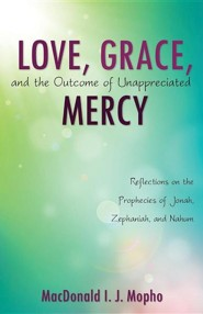 Love, Grace, and the Outcome of Unappreciated Mercy  -     By: MacDonald I.J. Mopho