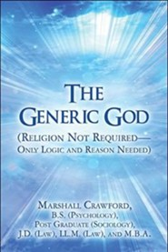 The Generic God: Religion Not Required-Only Logic and Reason Needed  -     By: Marshall Crawford, J.D. Law