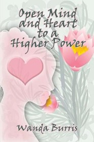 Open Mind and Heart to a Higher Power  -     By: Wanda Burris