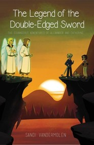 The Legend of the Double-Edged Sword: The Adventures of Alexander and Catherine  -     By: Sandi Vandermolen