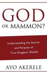 God or Mammon: Understanding the Source and Purpose of True Kingdom Wealth
