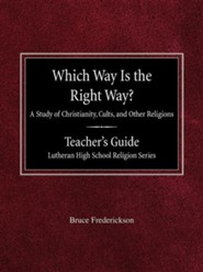Which Way Is the Right Way? a Study of Christianity, Cults and Other Religions Teacher's Guide Lutheran High School Religion Series