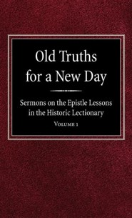 Old Truths for a New Day: Sermons on the Epistle Lessons in the Historic Lectionary Volume 1