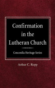 Confirmation in the Lutheran Church Concordia Heritage Series  -     By: Arthur C. Repp
